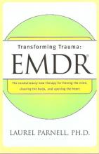 Transforming Trauma: EMDR: A Therapy For Freeing The Mind, Clearing The Body, An